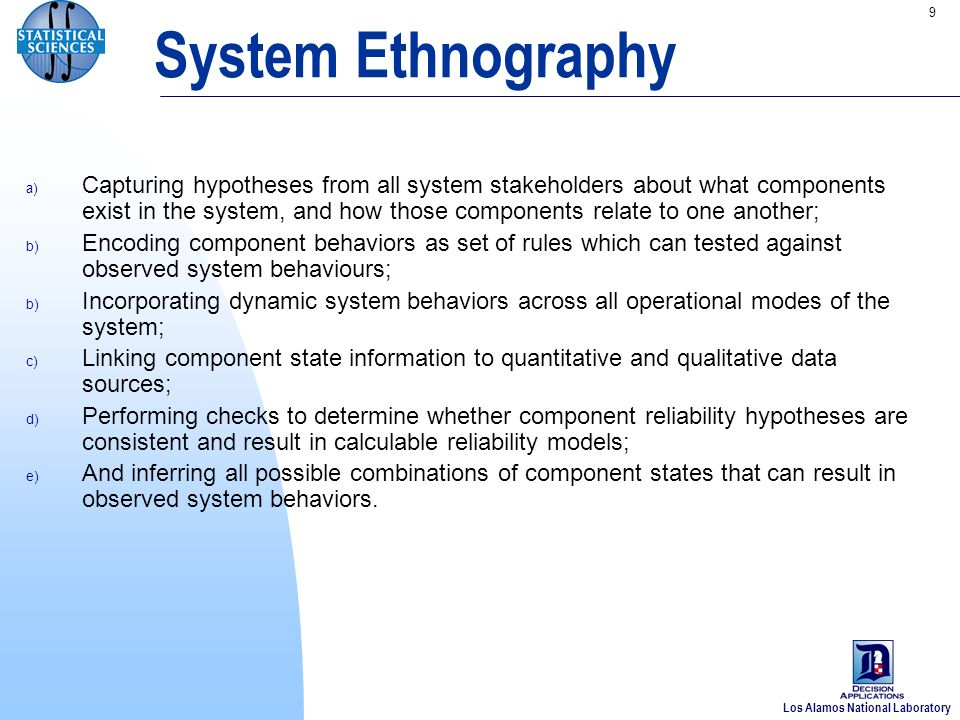 Los Alamos National Laboratory 9 System Ethnography a) Capturing hypotheses from all system stakeholders about what components exist in the system, and how those components relate to one another; b) Encoding component behaviors as set of rules which can tested against observed system behaviours; b) Incorporating dynamic system behaviors across all operational modes of the system; c) Linking component state information to quantitative and qualitative data sources; d) Performing checks to determine whether component reliability hypotheses are consistent and result in calculable reliability models; e) And inferring all possible combinations of component states that can result in observed system behaviors.