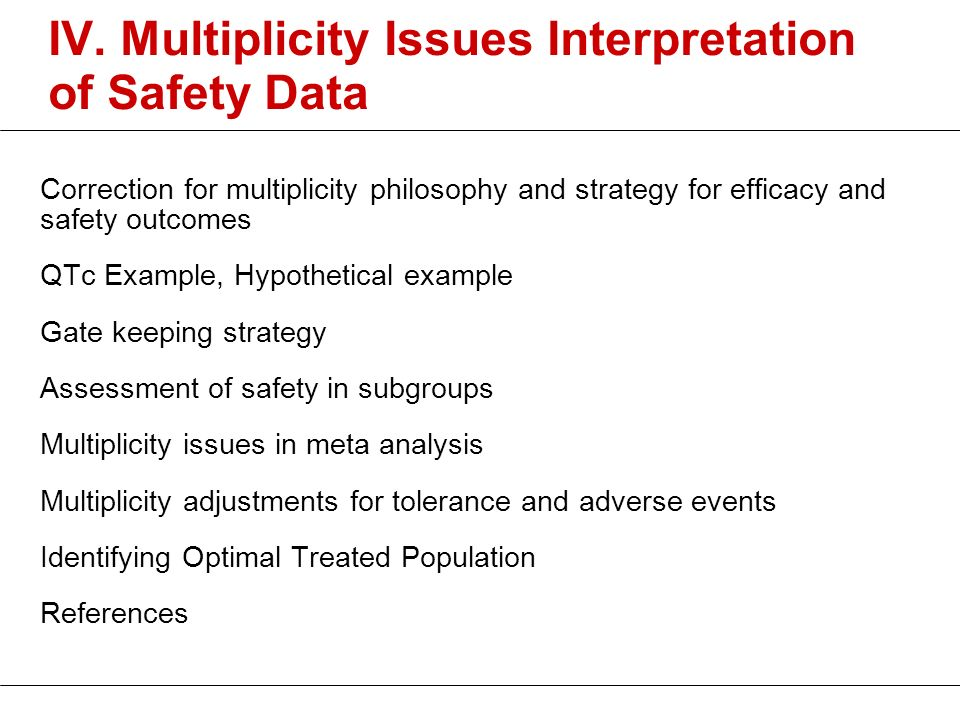 IV. Multiplicity Issues Interpretation of Safety Data Correction for multiplicity philosophy and strategy for efficacy and safety outcomes QTc Example