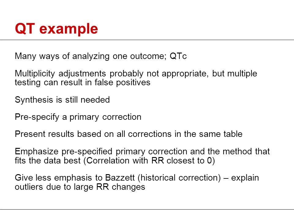 QT example Many ways of analyzing one outcome; QTc Multiplicity adjustments probably not appropriate, but multiple testing can result in false positiv