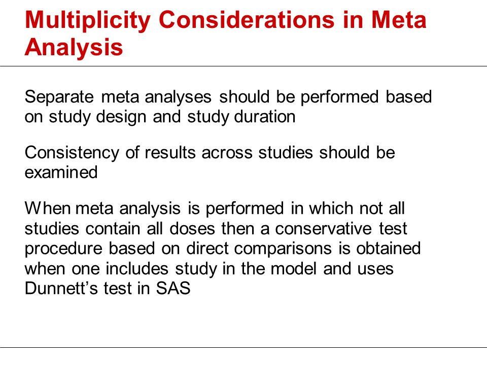 Multiplicity Considerations in Meta Analysis Separate meta analyses should be performed based on study design and study duration Consistency of result