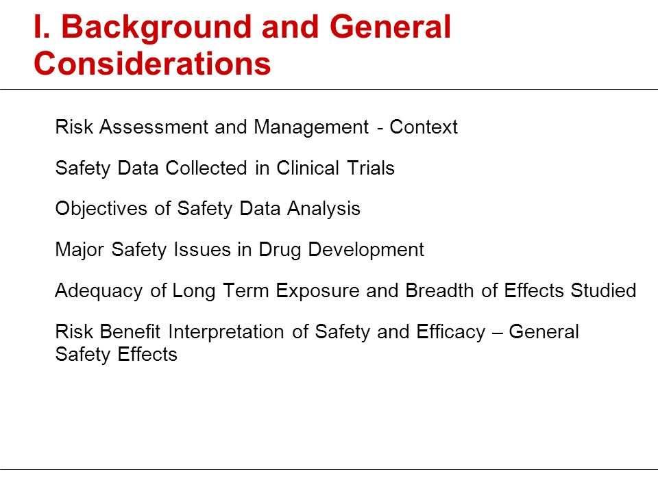 I. Background and General Considerations Risk Assessment and Management - Context Safety Data Collected in Clinical Trials Objectives of Safety Data A
