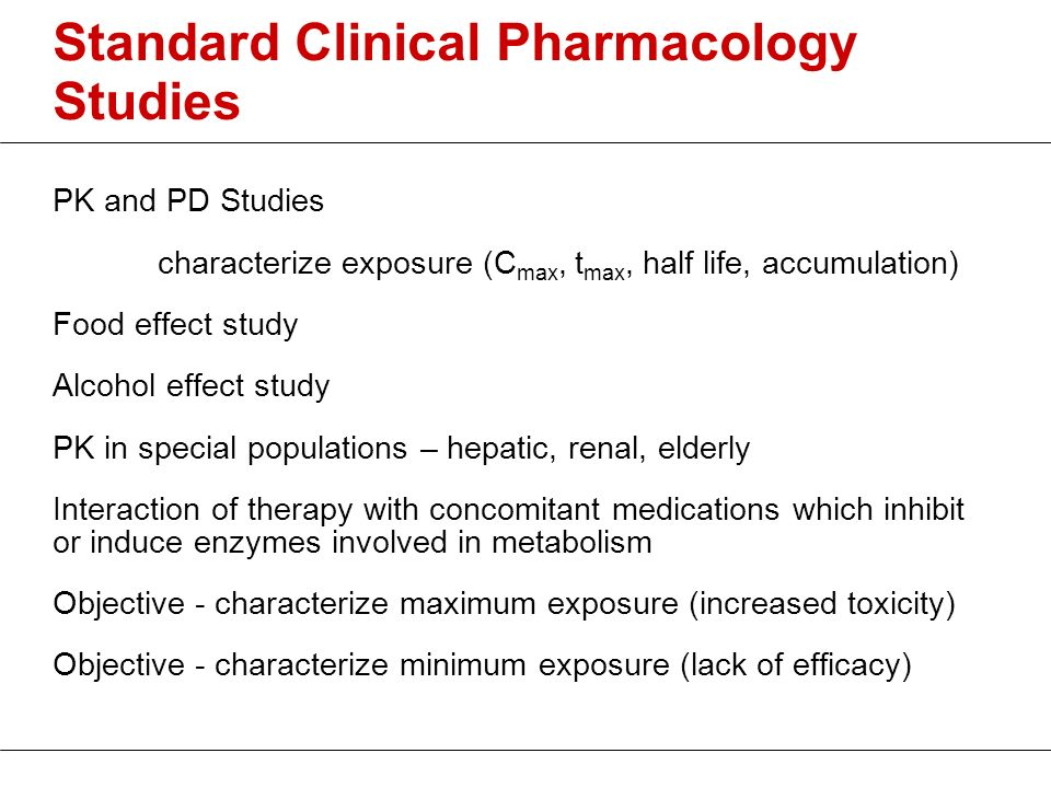 Standard Clinical Pharmacology Studies PK and PD Studies characterize exposure (C max, t max, half life, accumulation) Food effect study Alcohol effec