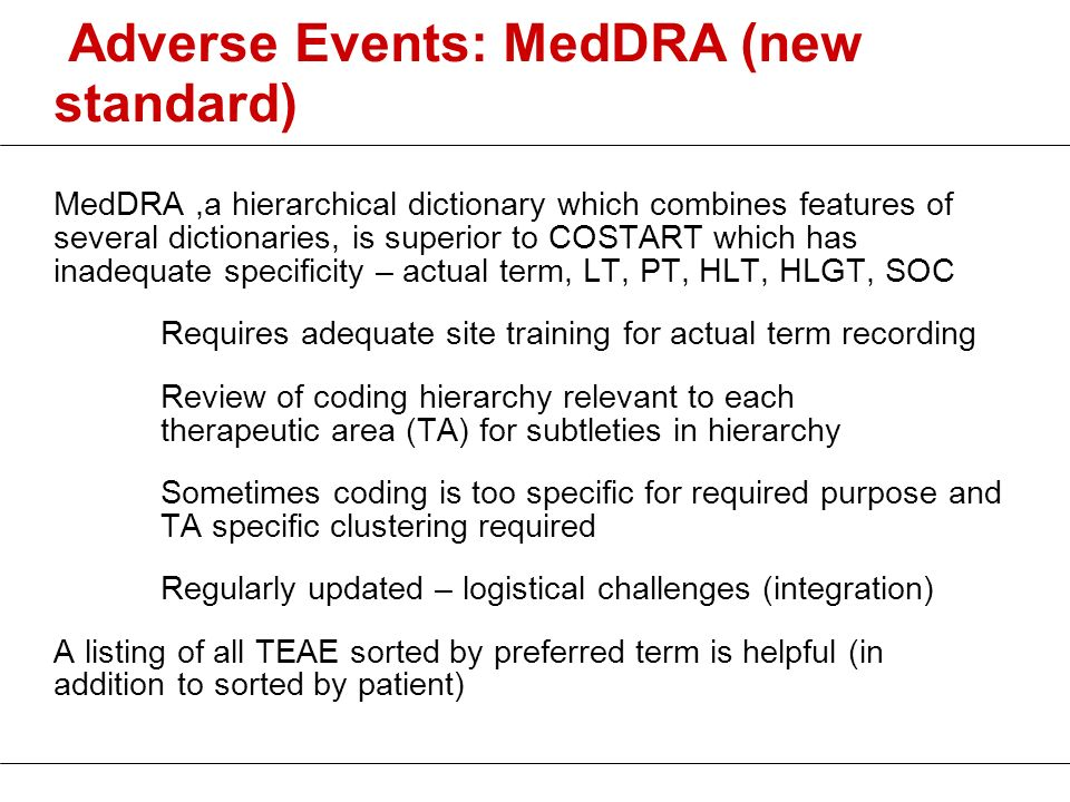 Adverse Events: MedDRA (new standard) MedDRA,a hierarchical dictionary which combines features of several dictionaries, is superior to COSTART which h