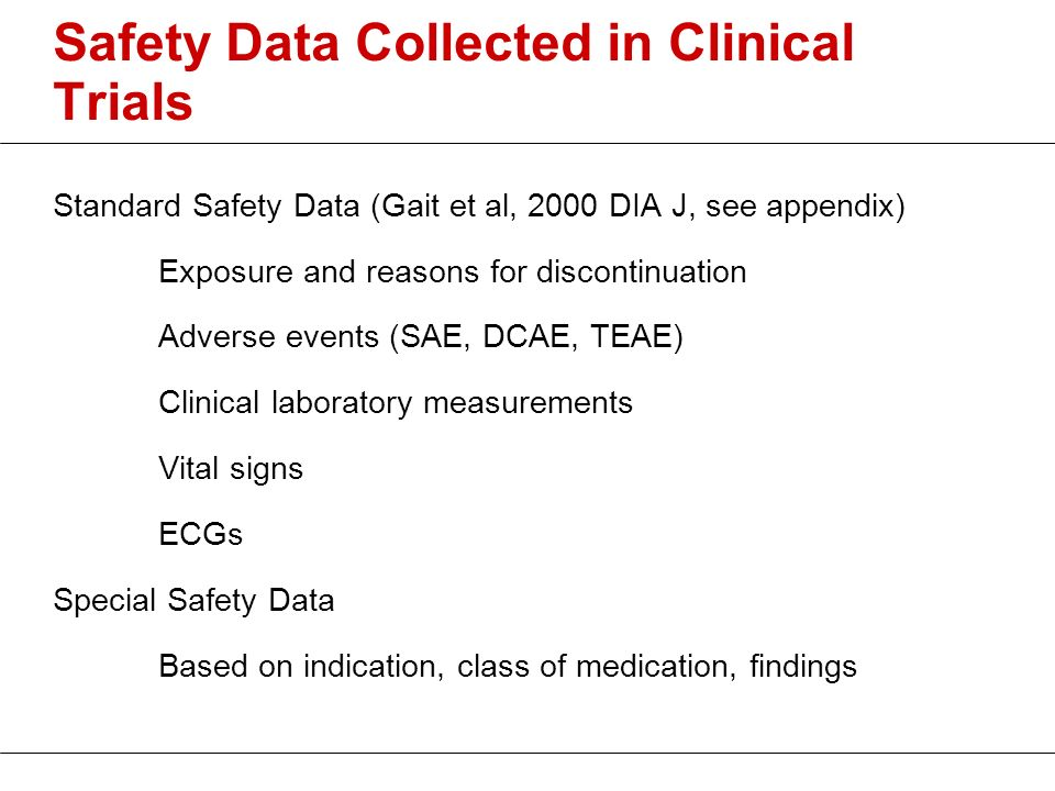 Safety Data Collected in Clinical Trials Standard Safety Data (Gait et al, 2000 DIA J, see appendix) Exposure and reasons for discontinuation Adverse