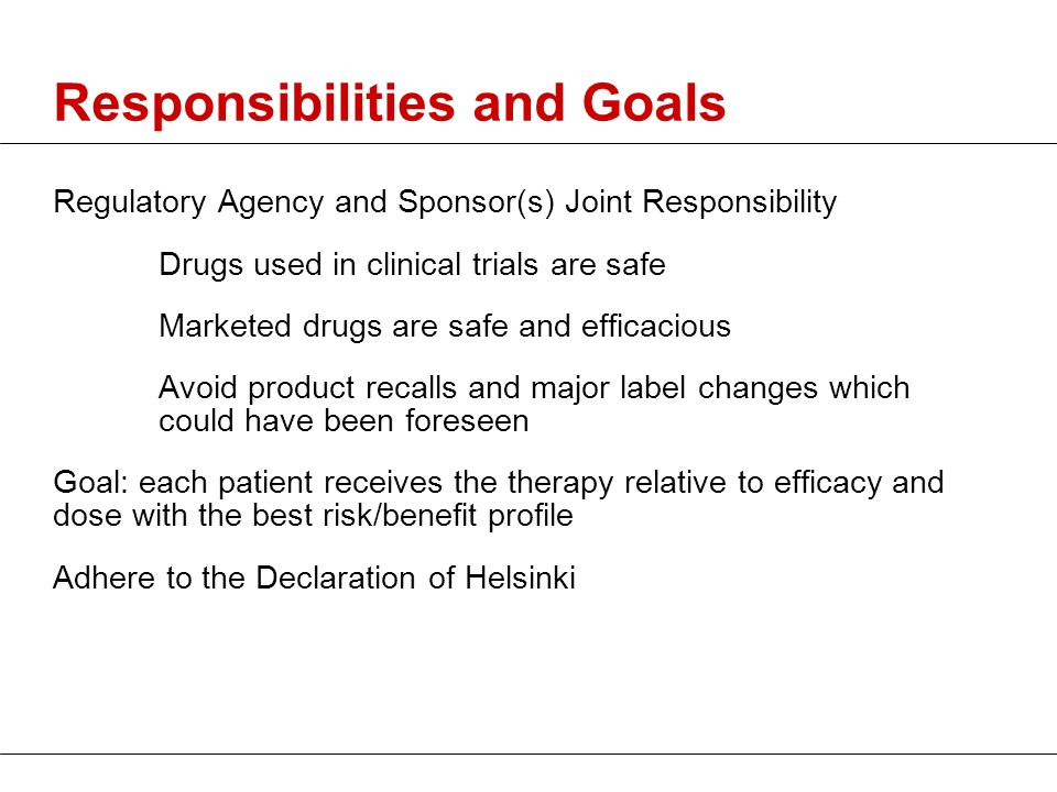 Responsibilities and Goals Regulatory Agency and Sponsor(s) Joint Responsibility Drugs used in clinical trials are safe Marketed drugs are safe and ef