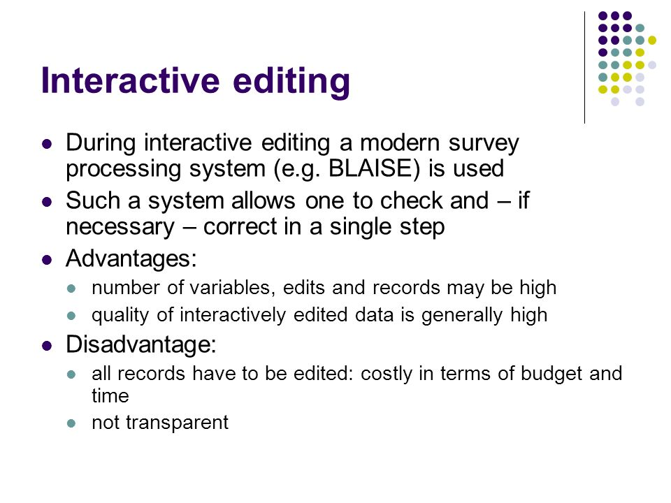 Interactive editing During interactive editing a modern survey processing system (e.g. BLAISE) is used Such a system allows one to check and – if nece