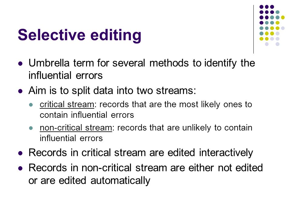 Selective editing Umbrella term for several methods to identify the influential errors Aim is to split data into two streams: critical stream: records