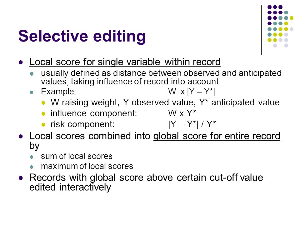 Selective editing Local score for single variable within record usually defined as distance between observed and anticipated values, taking influence