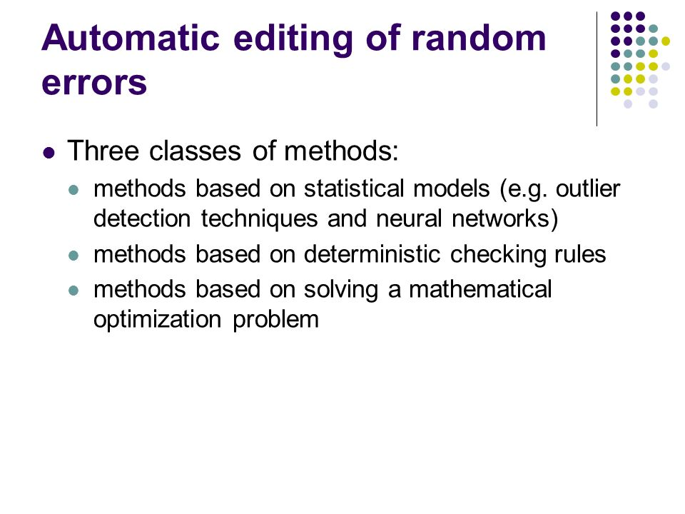 Automatic editing of random errors Three classes of methods: methods based on statistical models (e.g. outlier detection techniques and neural network