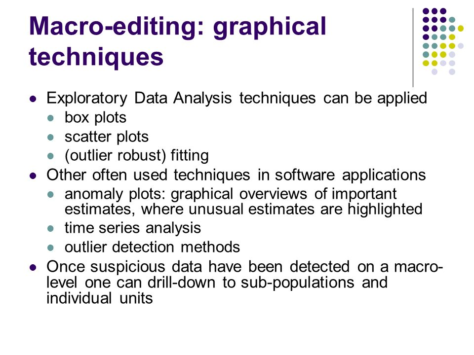Macro-editing: graphical techniques Exploratory Data Analysis techniques can be applied box plots scatter plots (outlier robust) fitting Other often u