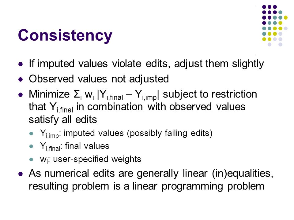 Consistency If imputed values violate edits, adjust them slightly Observed values not adjusted Minimize Σ i w i |Y i,final – Y i,imp | subject to rest