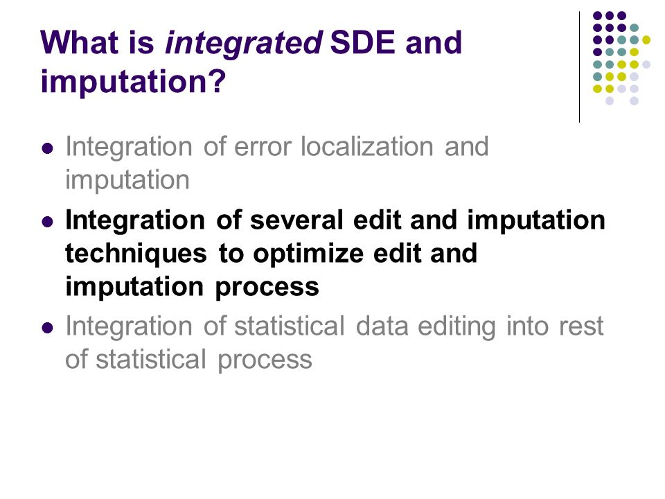What is integrated SDE and imputation? Integration of error localization and imputation Integration of several edit and imputation techniques to optim