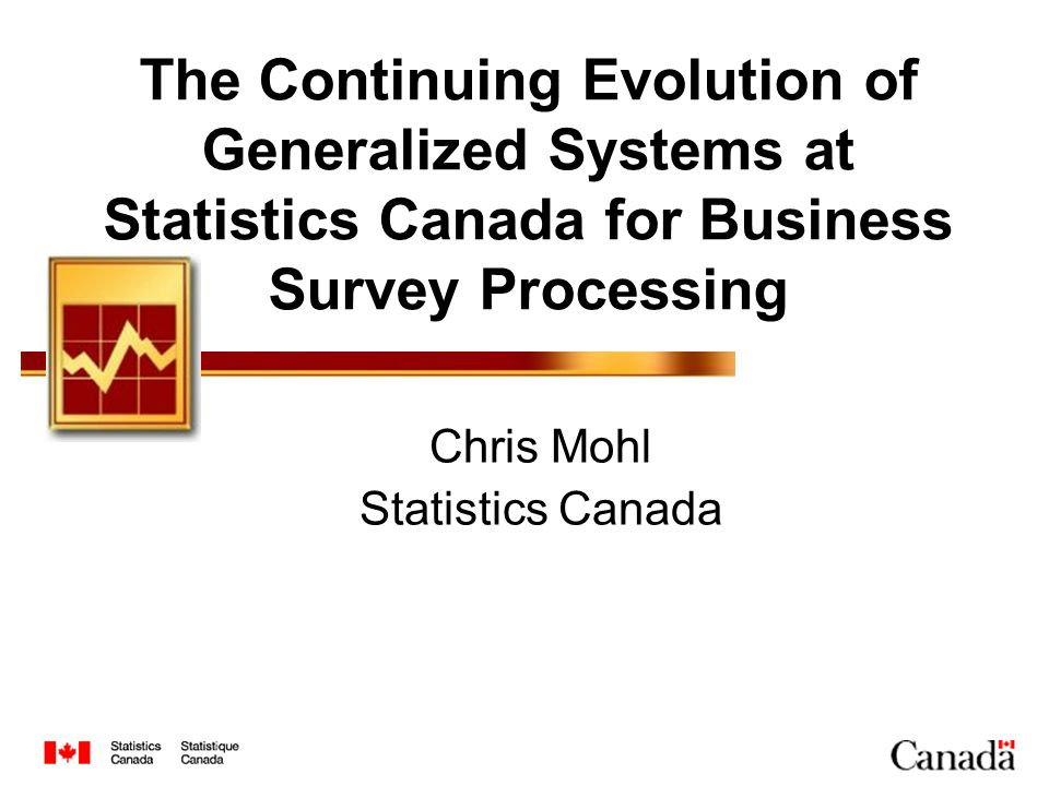 The Continuing Evolution of Generalized Systems at Statistics Canada for Business Survey Processing Chris Mohl Statistics Canada