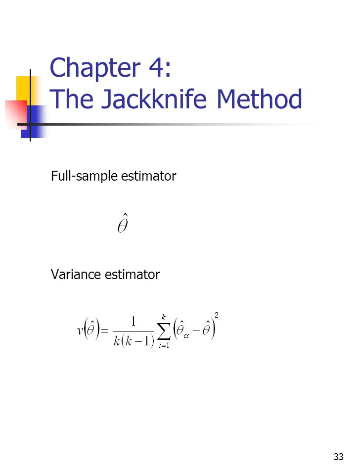 33 Chapter 4: The Jackknife Method Full-sample estimator Variance estimator