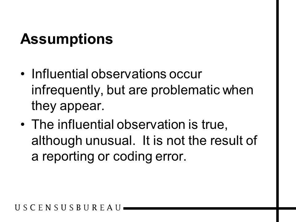 Assumptions Influential observations occur infrequently, but are problematic when they appear. The influential observation is true, although unusual.