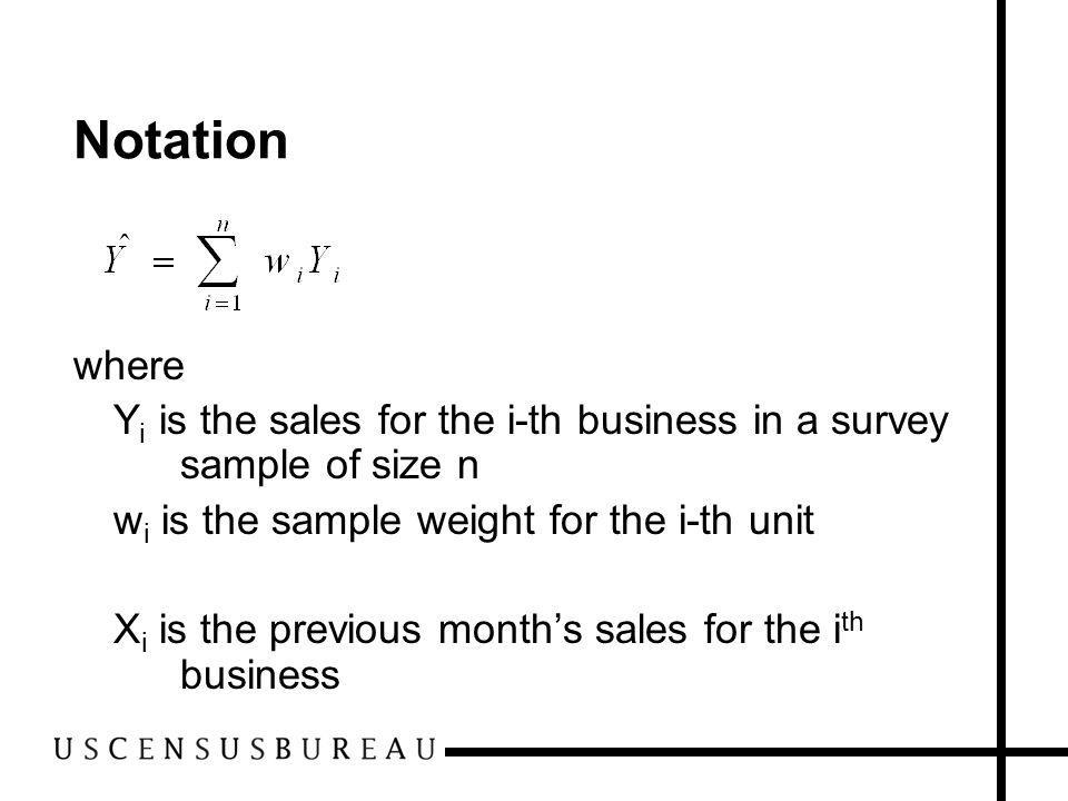 Notation where Y i is the sales for the i-th business in a survey sample of size n w i is the sample weight for the i-th unit X i is the previous months sales for the i th business