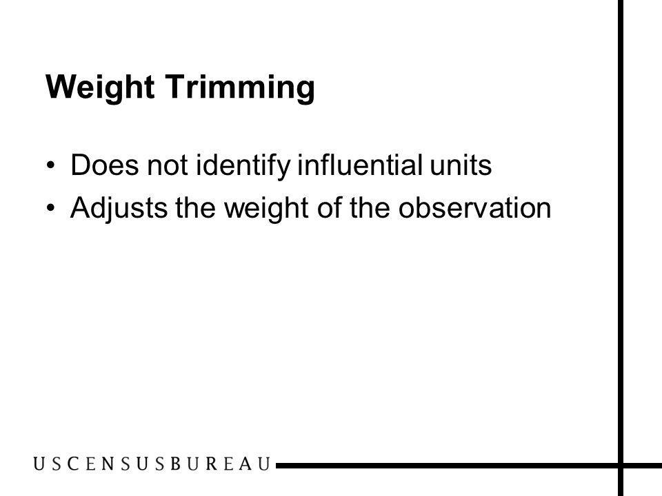 Weight Trimming Does not identify influential units Adjusts the weight of the observation