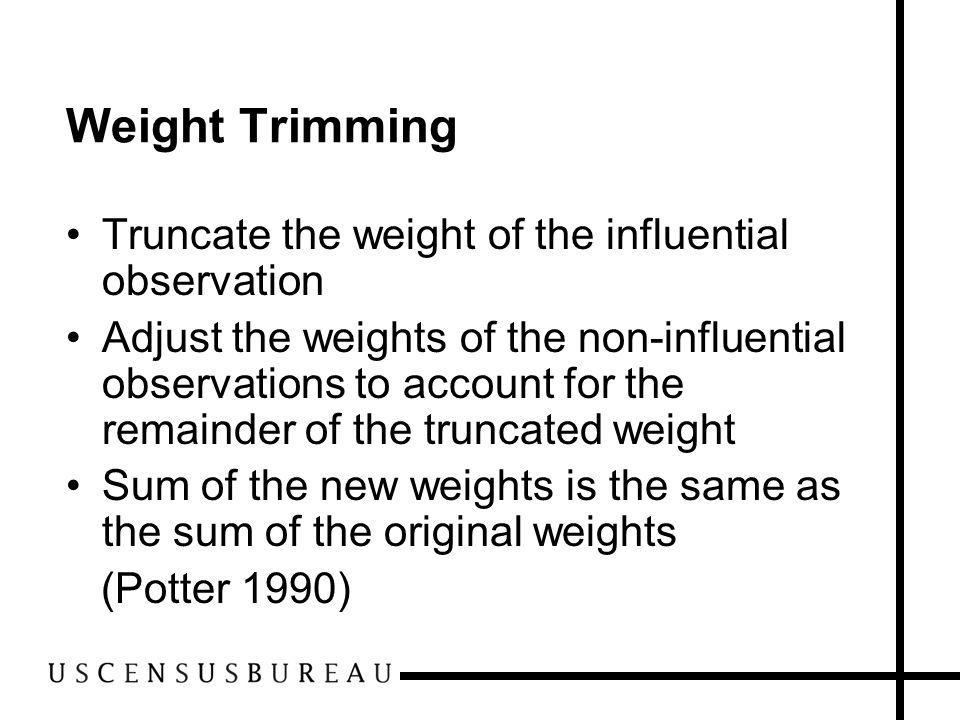 Weight Trimming Truncate the weight of the influential observation Adjust the weights of the non-influential observations to account for the remainder