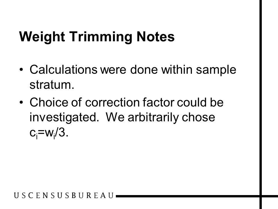 Weight Trimming Notes Calculations were done within sample stratum. Choice of correction factor could be investigated. We arbitrarily chose c i =w i /