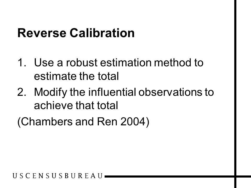 Reverse Calibration 1.Use a robust estimation method to estimate the total 2.Modify the influential observations to achieve that total (Chambers and R