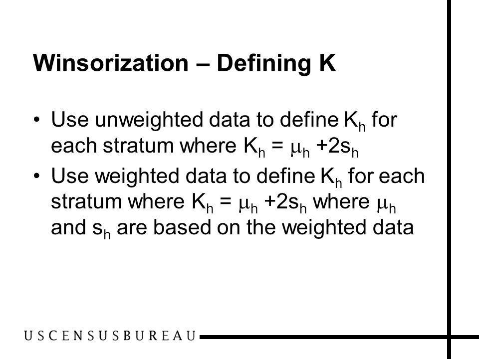 Winsorization – Defining K Use unweighted data to define K h for each stratum where K h = h +2s h Use weighted data to define K h for each stratum where K h = h +2s h where h and s h are based on the weighted data