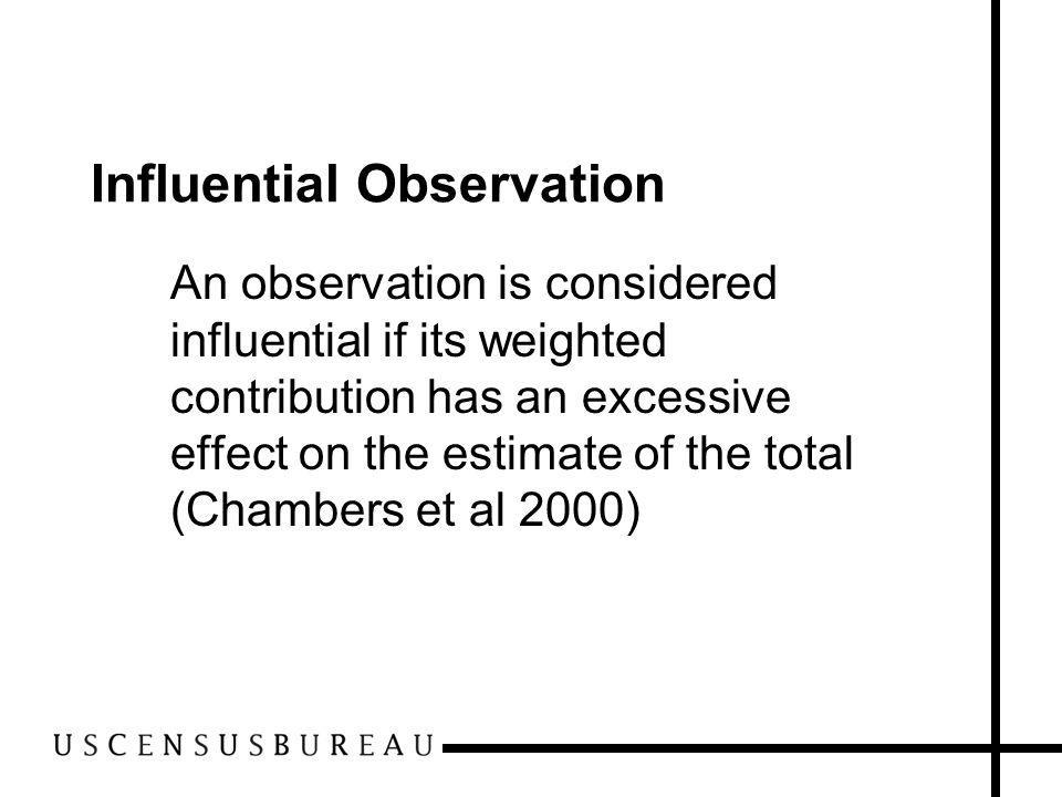 Influential Observation An observation is considered influential if its weighted contribution has an excessive effect on the estimate of the total (Chambers et al 2000)