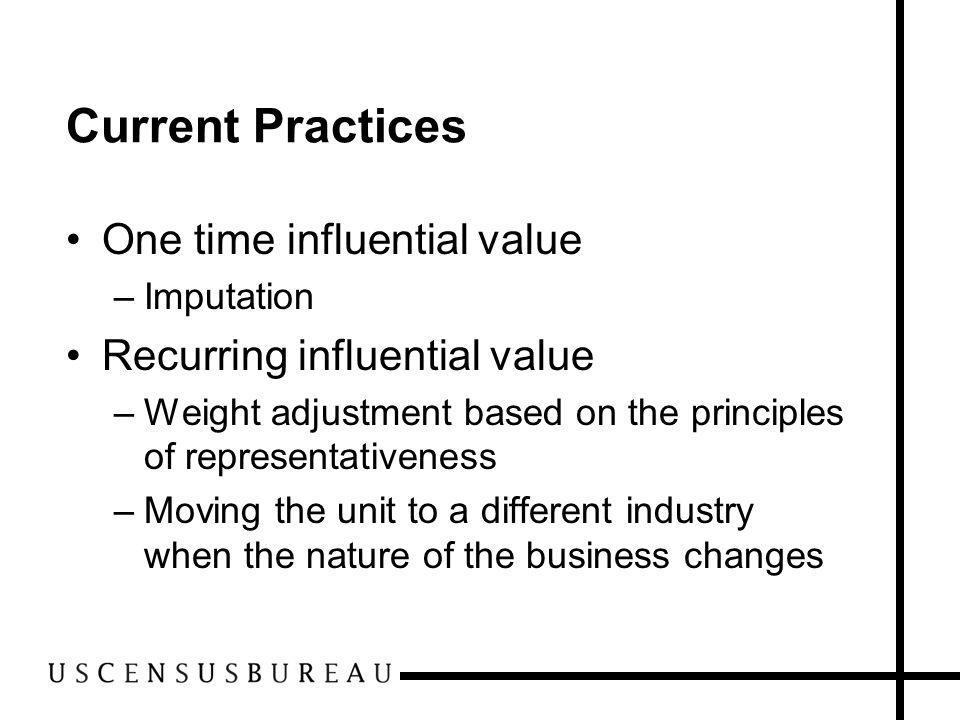 Current Practices One time influential value –Imputation Recurring influential value –Weight adjustment based on the principles of representativeness –Moving the unit to a different industry when the nature of the business changes