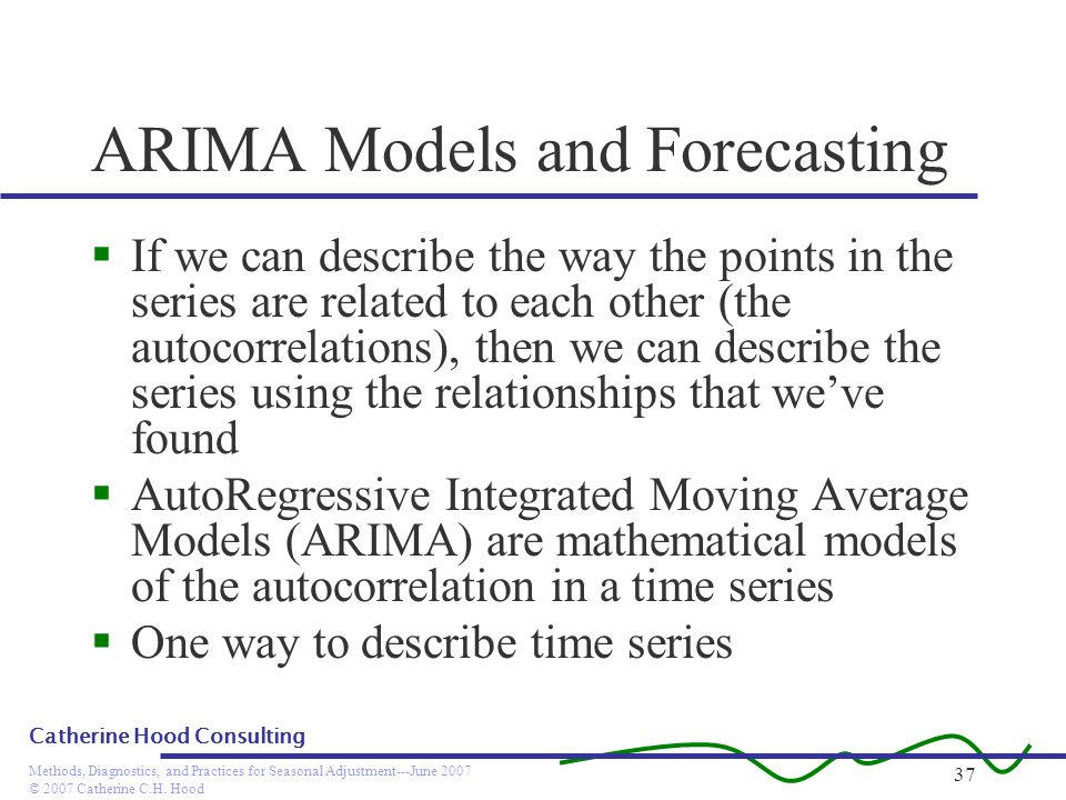 © 2007 Catherine C.H. Hood Methods, Diagnostics, and Practices for Seasonal Adjustment---June 2007 Catherine Hood Consulting 37 ARIMA Models and Forec