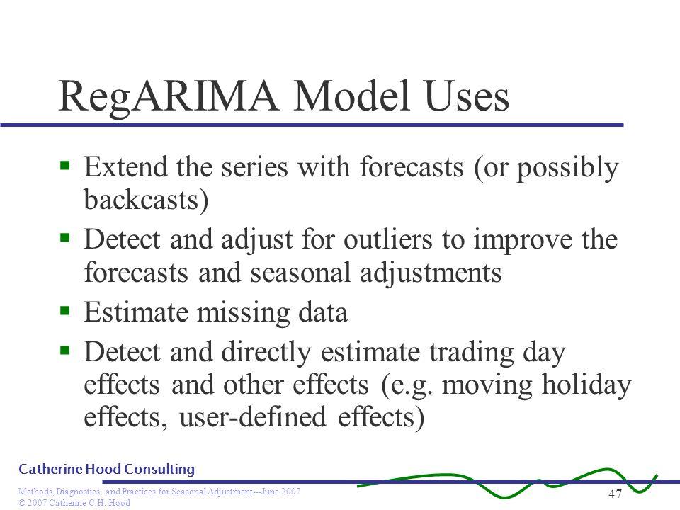 © 2007 Catherine C.H. Hood Methods, Diagnostics, and Practices for Seasonal Adjustment---June 2007 Catherine Hood Consulting 47 RegARIMA Model Uses Ex