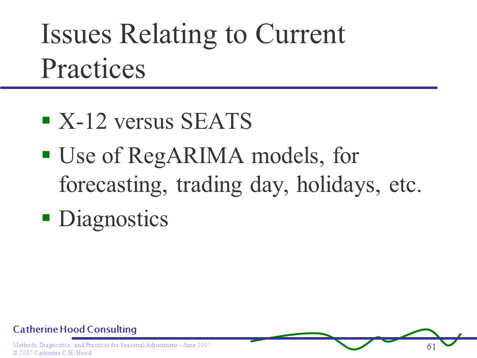 © 2007 Catherine C.H. Hood Methods, Diagnostics, and Practices for Seasonal Adjustment---June 2007 Catherine Hood Consulting 61 Issues Relating to Cur