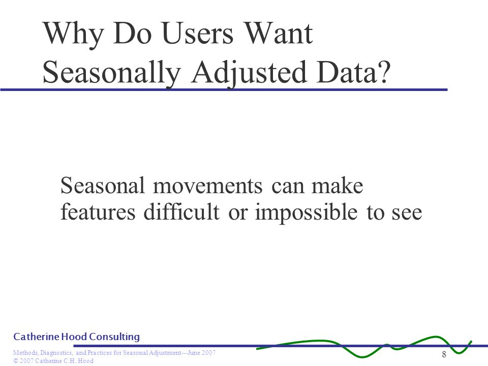 © 2007 Catherine C.H. Hood Methods, Diagnostics, and Practices for Seasonal Adjustment---June 2007 Catherine Hood Consulting 8 Why Do Users Want Seaso