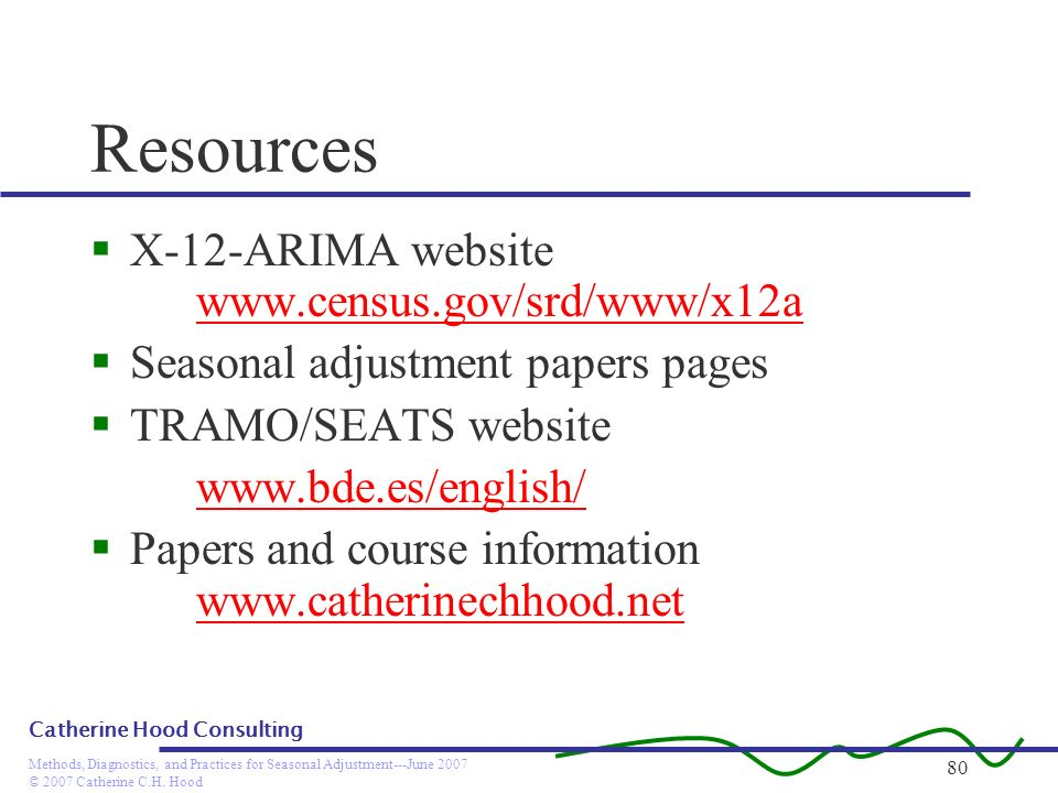 © 2007 Catherine C.H. Hood Methods, Diagnostics, and Practices for Seasonal Adjustment---June 2007 Catherine Hood Consulting 80 Resources X-12-ARIMA w