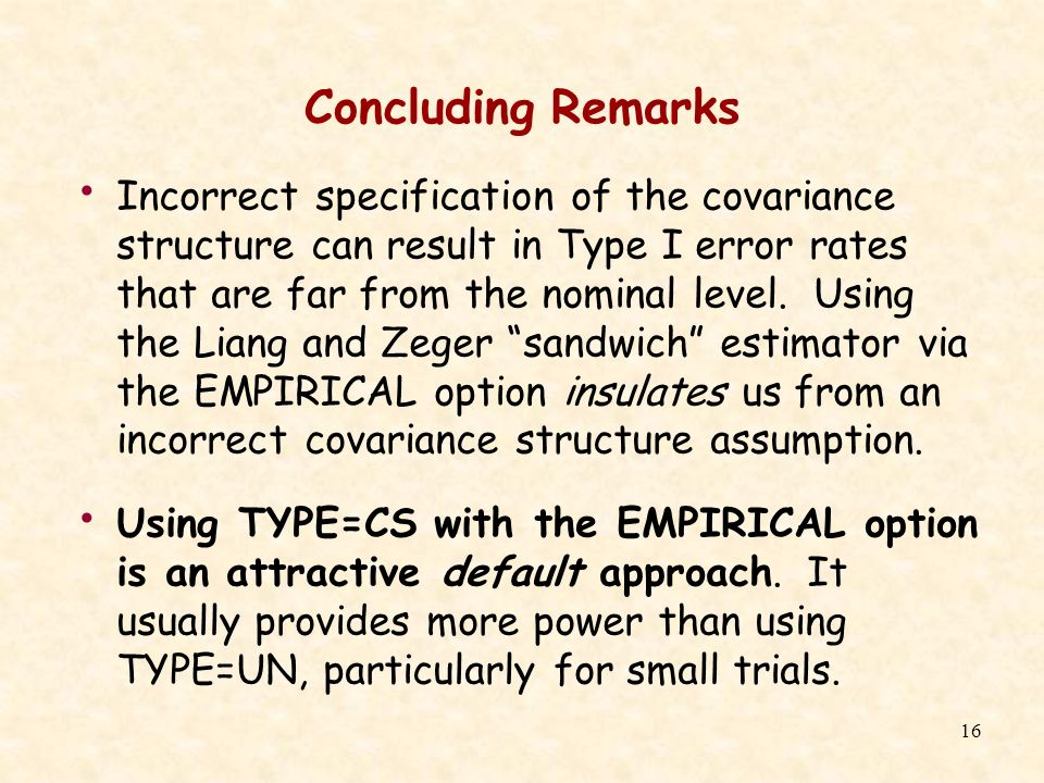 16 Concluding Remarks Incorrect specification of the covariance structure can result in Type I error rates that are far from the nominal level. Using