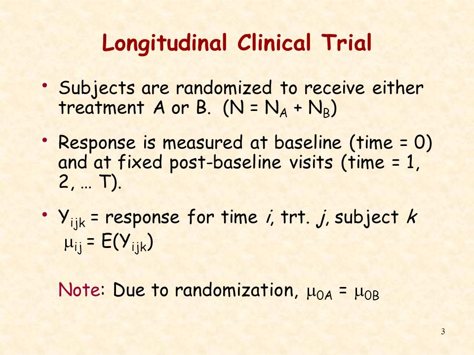 3 Longitudinal Clinical Trial Subjects are randomized to receive either treatment A or B. (N = N A + N B ) Response is measured at baseline (time = 0)