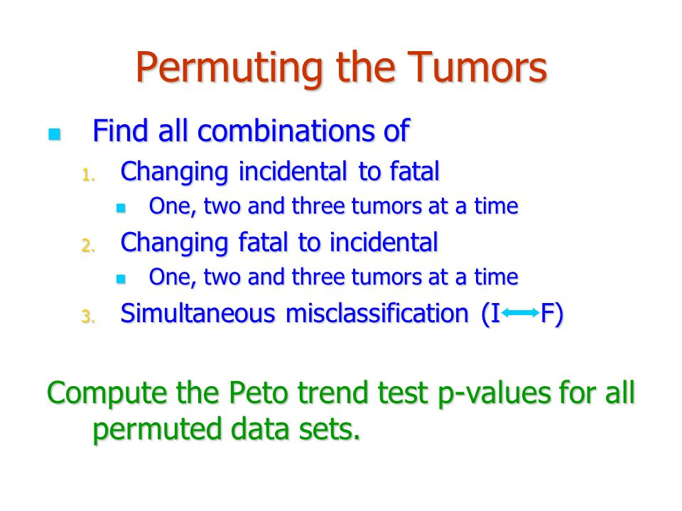 Permuting the Tumors Find all combinations of Find all combinations of 1. Changing incidental to fatal One, two and three tumors at a time One, two an