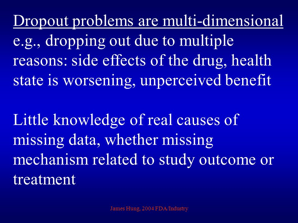 James Hung, 2004 FDA/Industry Dropout problems are multi-dimensional e.g., dropping out due to multiple reasons: side effects of the drug, health stat