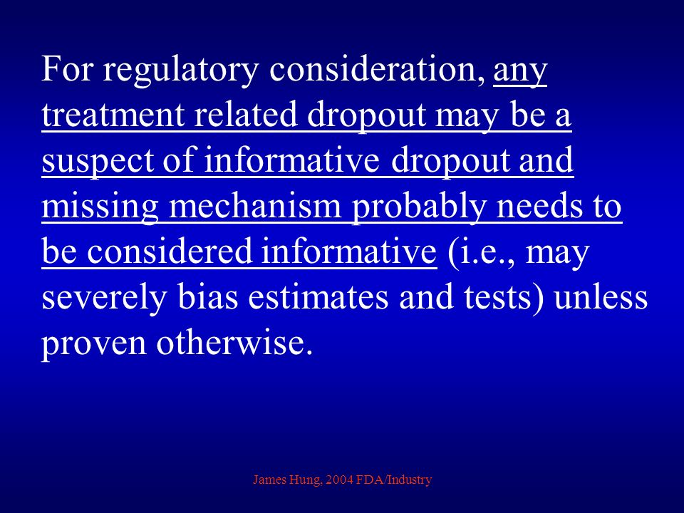 James Hung, 2004 FDA/Industry For regulatory consideration, any treatment related dropout may be a suspect of informative dropout and missing mechanis