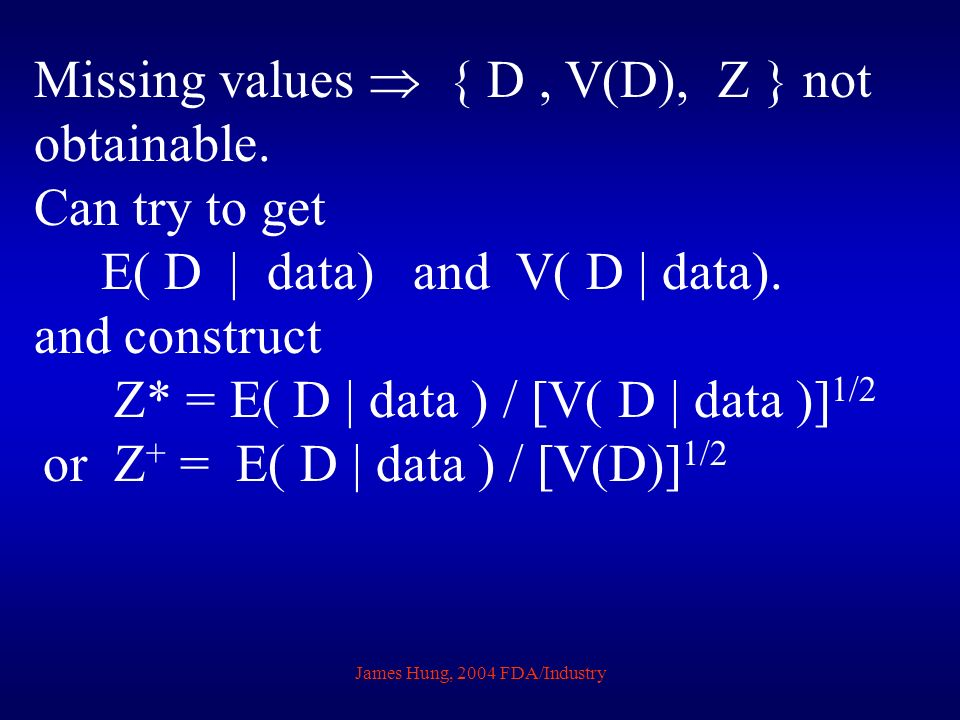 James Hung, 2004 FDA/Industry Missing values { D, V(D), Z } not obtainable. Can try to get E( D | data) and V( D | data). and construct Z* = E( D | da