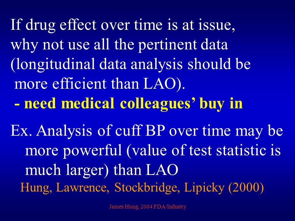 James Hung, 2004 FDA/Industry If drug effect over time is at issue, why not use all the pertinent data (longitudinal data analysis should be more effi