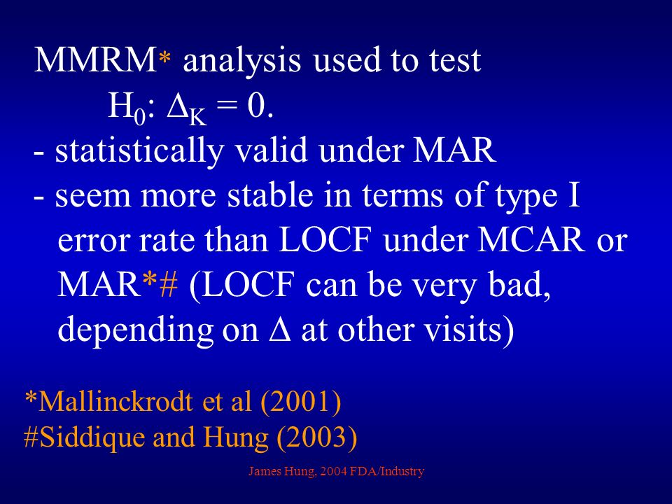 James Hung, 2004 FDA/Industry MMRM * analysis used to test H 0 : K = 0. - statistically valid under MAR - seem more stable in terms of type I error ra