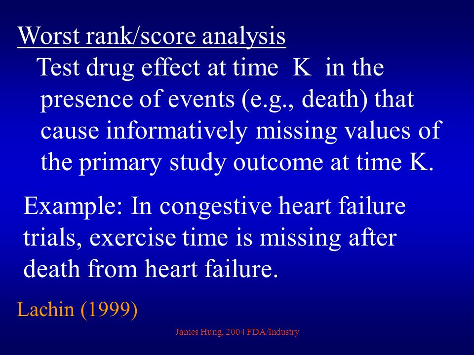 James Hung, 2004 FDA/Industry Worst rank/score analysis Test drug effect at time K in the presence of events (e.g., death) that cause informatively mi