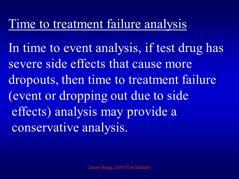 James Hung, 2004 FDA/Industry Time to treatment failure analysis In time to event analysis, if test drug has severe side effects that cause more dropo