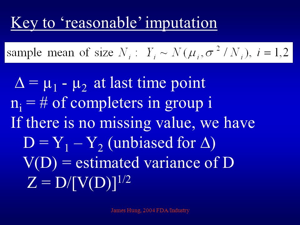 James Hung, 2004 FDA/Industry Key to reasonable imputation = µ 1 - µ 2 at last time point n i = # of completers in group i If there is no missing valu