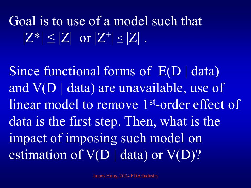 James Hung, 2004 FDA/Industry Goal is to use of a model such that |Z*| |Z| or |Z + | |Z|. Since functional forms of E(D | data) and V(D | data) are un