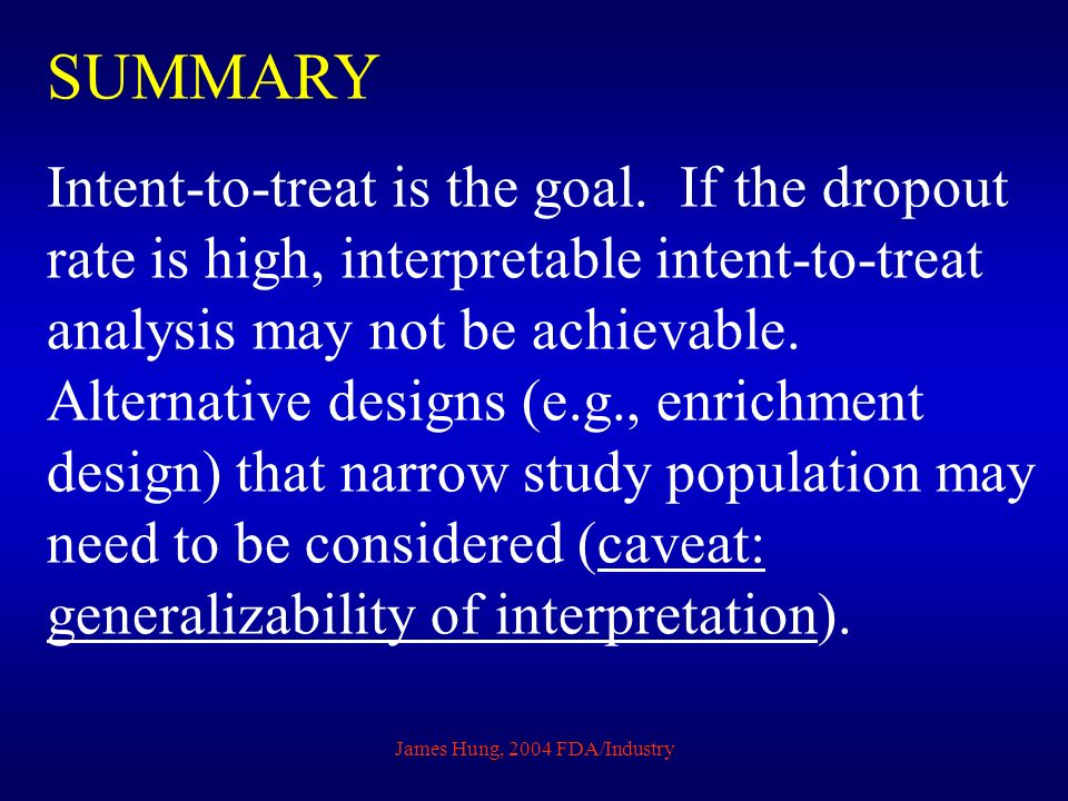 James Hung, 2004 FDA/Industry SUMMARY Intent-to-treat is the goal. If the dropout rate is high, interpretable intent-to-treat analysis may not be achi