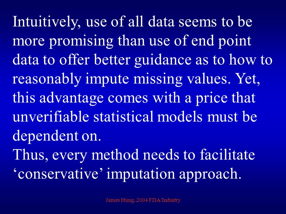 James Hung, 2004 FDA/Industry Intuitively, use of all data seems to be more promising than use of end point data to offer better guidance as to how to
