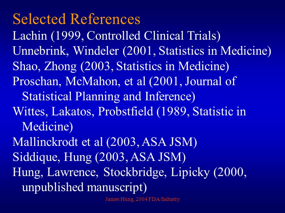 James Hung, 2004 FDA/Industry Selected References Lachin (1999, Controlled Clinical Trials) Unnebrink, Windeler (2001, Statistics in Medicine) Shao, Z