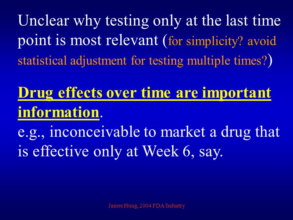 James Hung, 2004 FDA/Industry Unclear why testing only at the last time point is most relevant ( for simplicity? avoid statistical adjustment for test