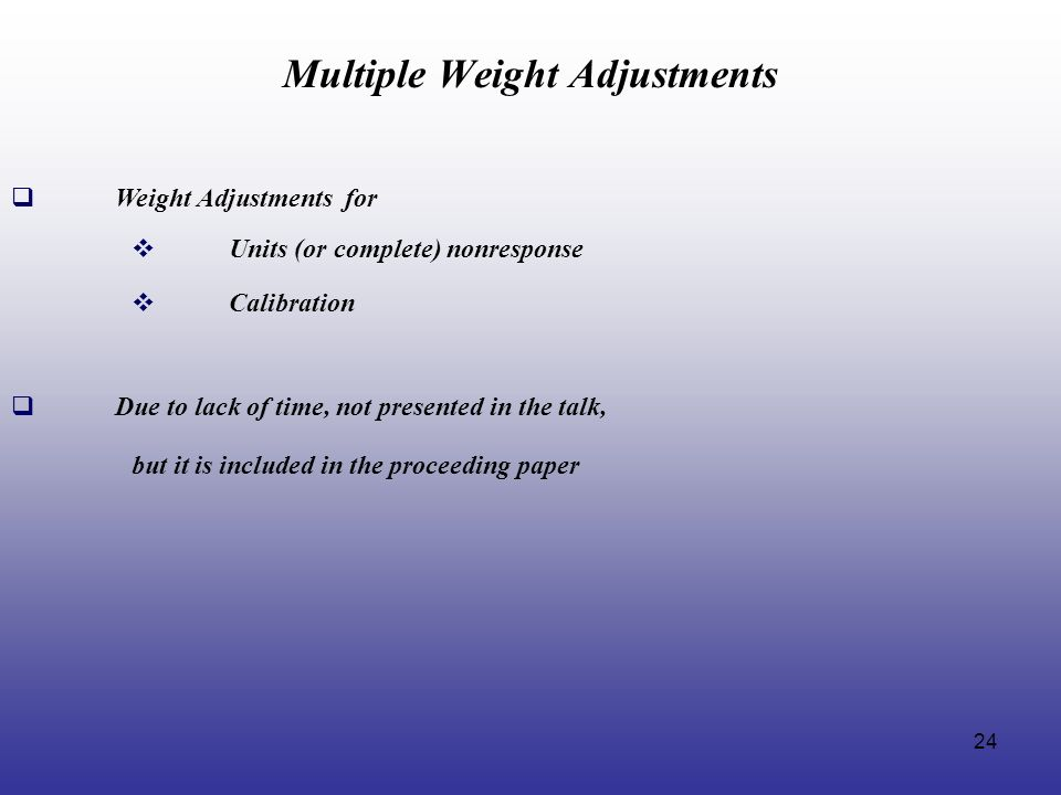 24 Multiple Weight Adjustments Weight Adjustments for Units (or complete) nonresponse Calibration Due to lack of time, not presented in the talk, but