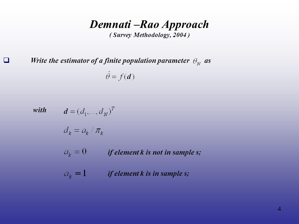 4 Demnati –Rao Approach ( Survey Methodology, 2004 ) Write the estimator of a finite population parameter as with if element k is not in sample s; if